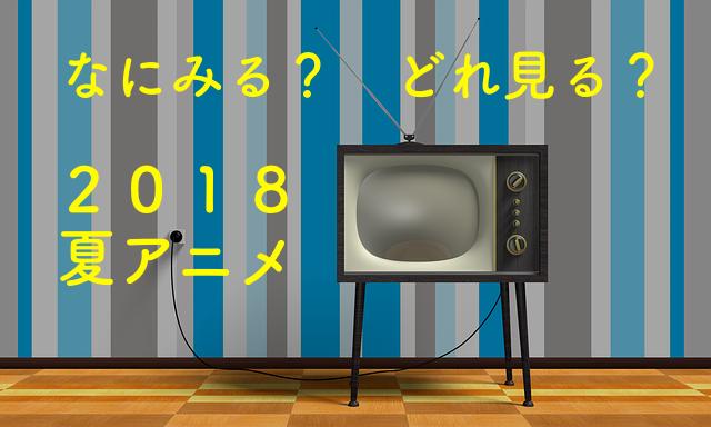 2018年夏アニメ 何みる?