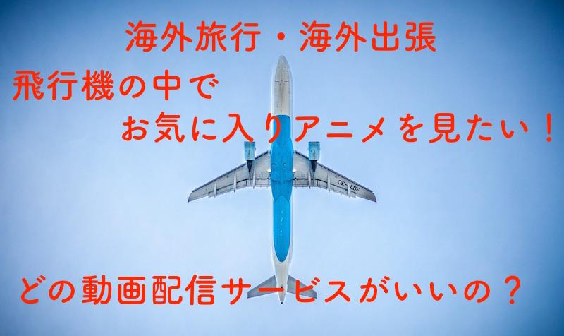 海外旅行・海外出張の飛行機でアニメを見るのに最適な動画配信サービスは?