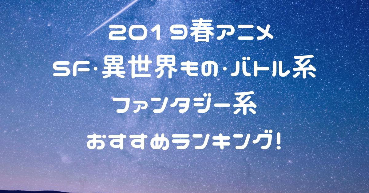 20194月放送春アニメ -SF/異世界/バトル/ファンタジー系おすすめランキング