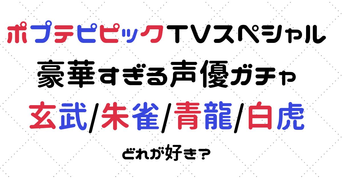 ポプテピピック TVスペシャル 玄武/朱雀/青龍/白虎の4バージョンの声優ガチャまとめ