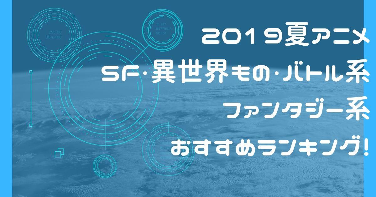 2019夏アニメ SF/異世界もの/ファンタジー系おすすめアニメまとめ