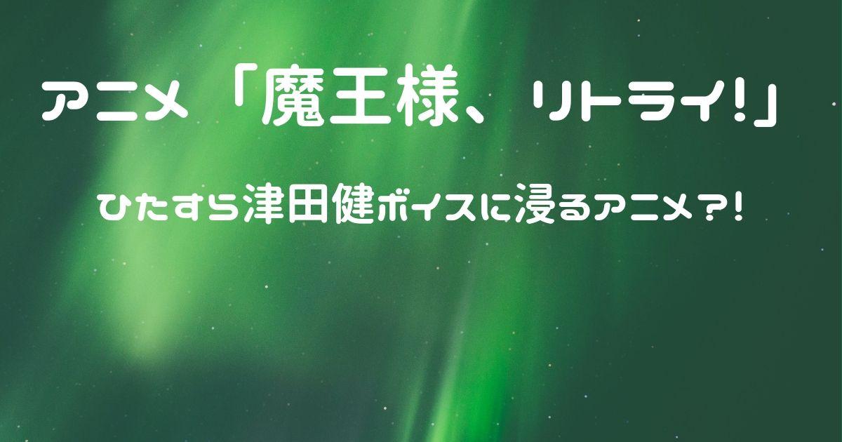 魔王様、リトライ! 感想 津田健のイケボ